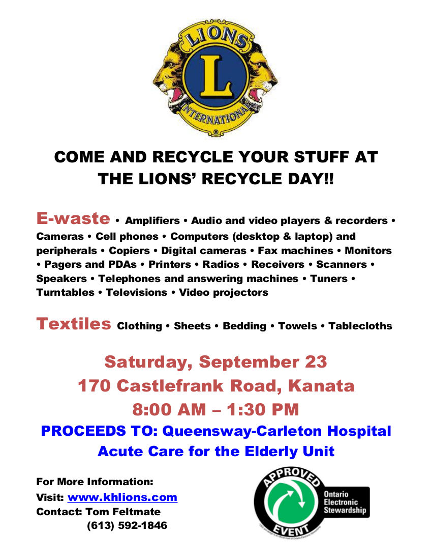 COME AND RECYCLE YOUR STUFF AT THE LIONS' RECYCLE DAY!! E-waste • Amplifiers • Audio and video players & recorders • Cameras • Cell phones • Computers (desktop & laptop) and peripherals • Copiers • Digital cameras • Fax machines • Monitors • Pagers and PDAs • Printers • Radios • Receivers • Scanners • Speakers • Telephones and answering machines • Tuners • Turntables • Televisions • Video projectors Textiles Clothing • Sheets • Bedding • Towels • Tablecloths Saturday, September 23 170 Castlefrank Road, Kanata 8:00 AM – 1:30 PM PROCEEDS TO: Queensway-Carleton Hospital Acute Care for the Elderly Unit For More Information Contact: Tom Feltmate (613) 592-1846